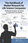 The Handbook for Market Research for Life Sciences Companies: Finding the Answers You Need to Understand Your Market