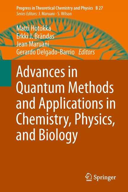 Advances in Quantum Methods and Applications in Chemistry, Physics, and Biology (Progress in Theoretical Chemistry and Physics #27)