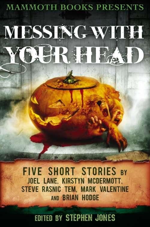 Mammoth Books presents Messing With Your Head: Five Stories by Joel Lane, Kirstyn McDermott, Steve Rasnic Tem, Mark Valentine, Brian Hodge (Mammoth Books #278)