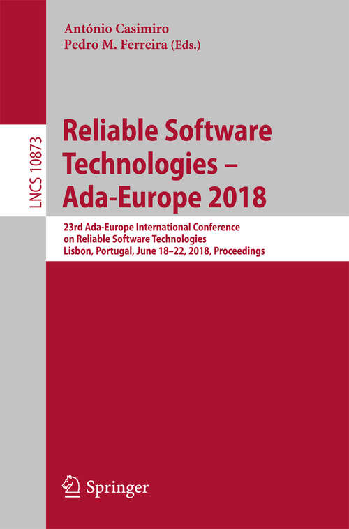 Reliable Software Technologies – Ada-Europe 2018: 23rd Ada-Europe International Conference on Reliable Software Technologies, Lisbon, Portugal, June 18-22, 2018, Proceedings (Lecture Notes in Computer Science #10873)