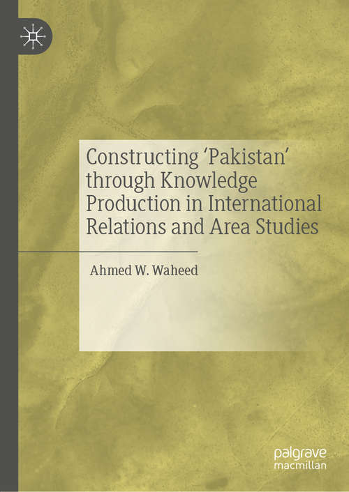 Constructing 'Pakistan' through Knowledge Production in International Relations and Area Studies