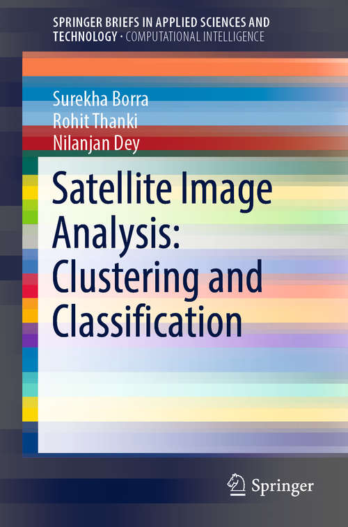 Satellite Image Analysis: Clustering and Classification (SpringerBriefs in Applied Sciences and Technology)