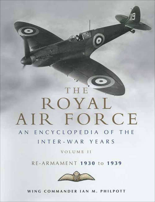 The Royal Air Force: An Encyclopedia Of The Inter-war Years 1930-1939 (The Encyclopedia of the Inter-War Years #2)