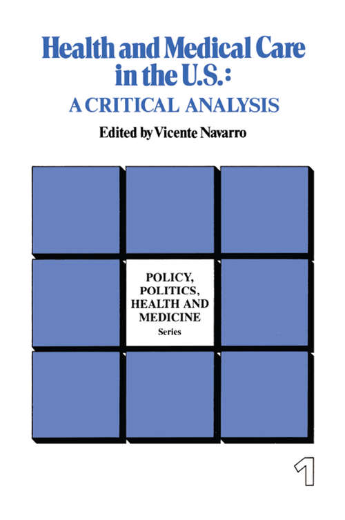 Health and Medical Care in the U.S.: A Critical Analysis (Policy, Politics, Health and Medicine Series)