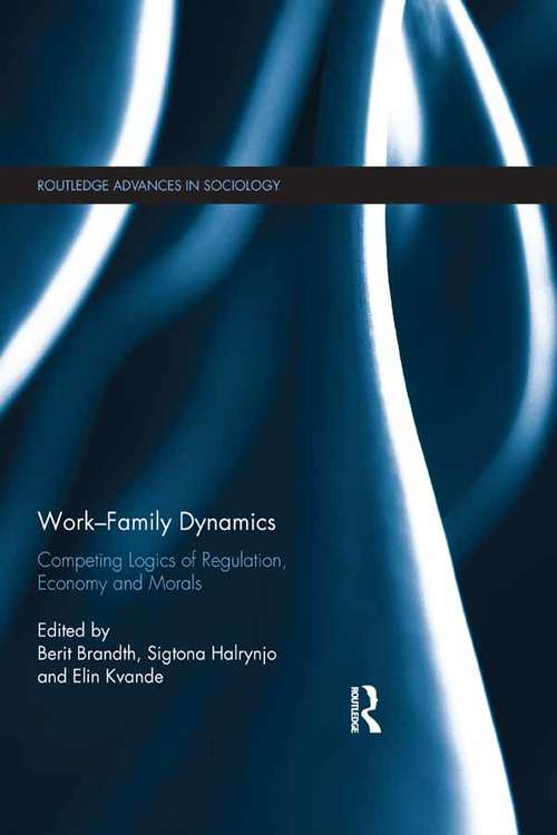 Work-Family Dynamics: Competing Logics of Regulation, Economy and Morals (Routledge Advances in Sociology)
