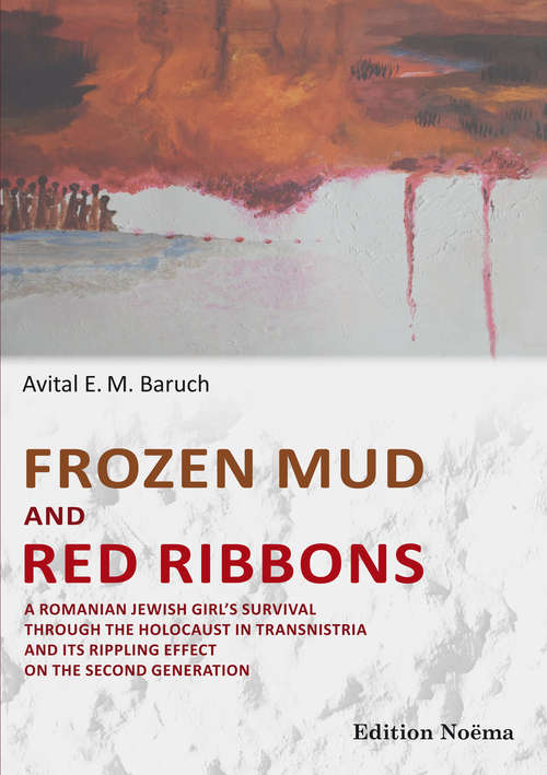 Frozen Mud and Red Ribbons: A Romanian Jewish Girl's Survival through the Holocaust in Transnistria and Its Rippling Effect on the Second Generation (Edition Noema Ser.)