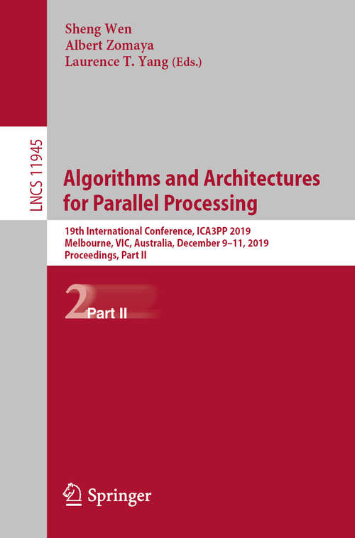 Algorithms and Architectures for Parallel Processing: 19th International Conference, ICA3PP 2019, Melbourne, VIC, Australia, December 9–11, 2019, Proceedings, Part II (Lecture Notes in Computer Science #11945)