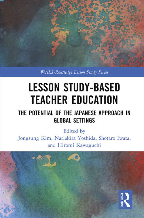 Lesson Study-based Teacher Education: The Potential of the Japanese Approach in Global Settings (WALS-Routledge Lesson Study Series)
