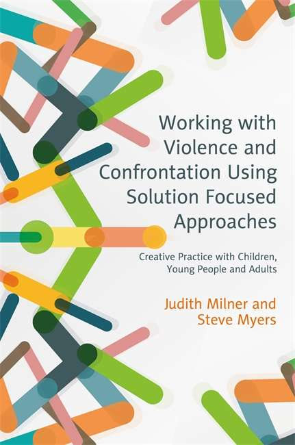 Working with Violence and Confrontation Using Solution Focused Approaches: Creative Practice with Children, Young People and Adults
