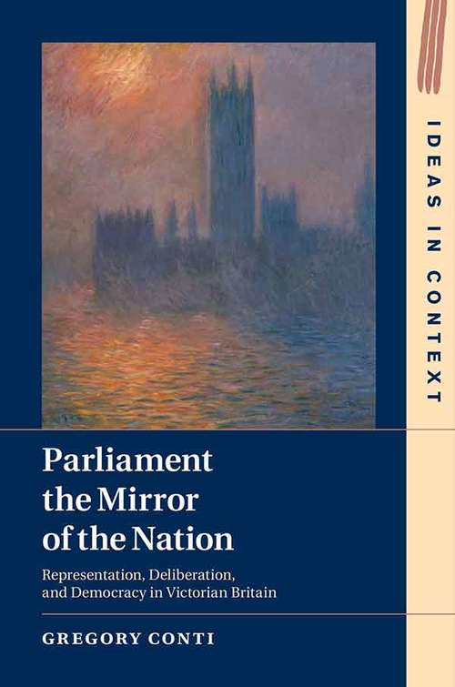 Parliament the Mirror of the Nation: Representation, Deliberation, and Democracy in Victorian Britain (Ideas in Context #119)