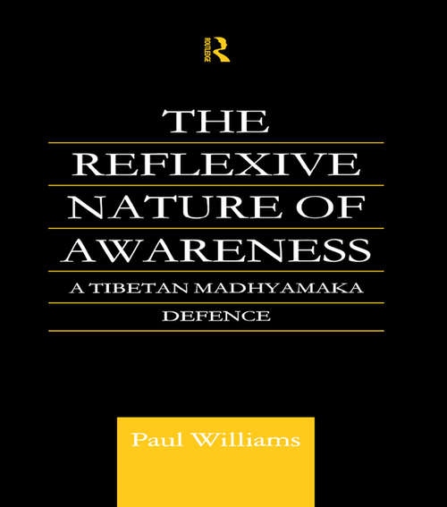 The Reflexive Nature of Awareness: A Tibetan Madhyamaka Defence (Routledge Critical Studies in Buddhism #Vol. 1)