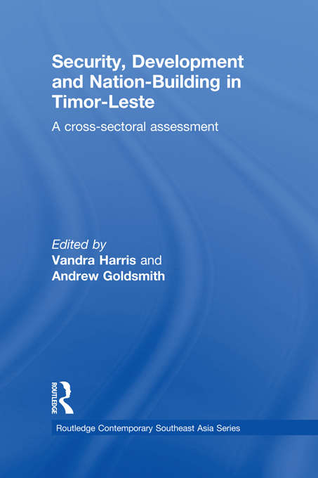 Security, Development and Nation-Building in Timor-Leste: A Cross-sectoral Assessment (Routledge Contemporary Southeast Asia Series)
