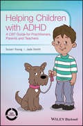 Helping Children with ADHD: A CBT Guide for Practitioners, Parents and Teachers