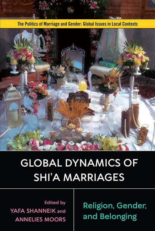 Global Dynamics of Shi'a Marriages: Religion, Gender, and Belonging (Politics of Marriage and Gender: Global Issues in Local Contexts)