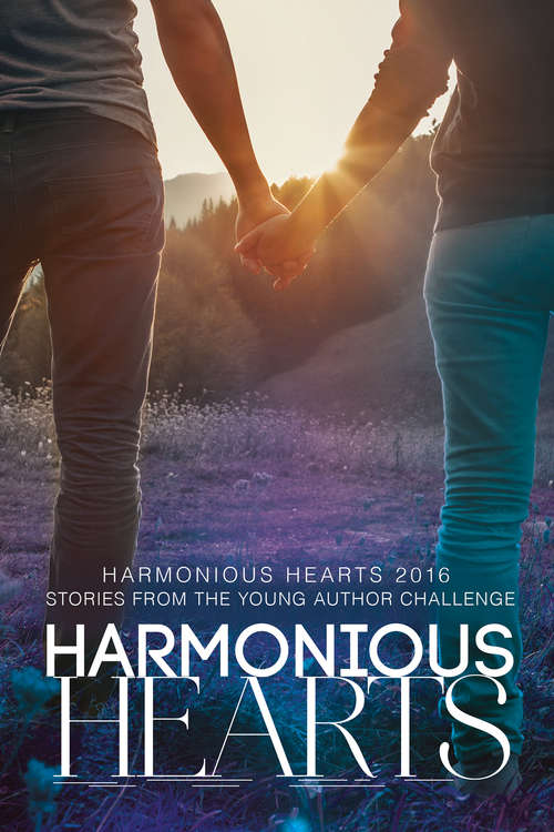 Harmonious Hearts 2016 - Stories from the Young Author Challenge (Harmony Ink Press - Young Author Challenge #3)