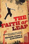 The Faith of Leap: Embracing A Theology of Risk, Adventure and Courage
