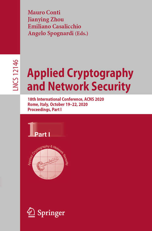 Applied Cryptography and Network Security: 18th International Conference, ACNS 2020, Rome, Italy, October 19–22, 2020, Proceedings, Part I (Lecture Notes in Computer Science #12146)