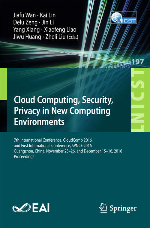 Cloud Computing, Security, Privacy in New Computing Environments: 7th International Conference, CloudComp 2016, and First International Conference, SPNCE 2016, Guangzhou, China, November 25–26, and December 15–16, 2016, Proceedings (Lecture Notes of the Institute for Computer Sciences, Social Informatics and Telecommunications Engineering #197)