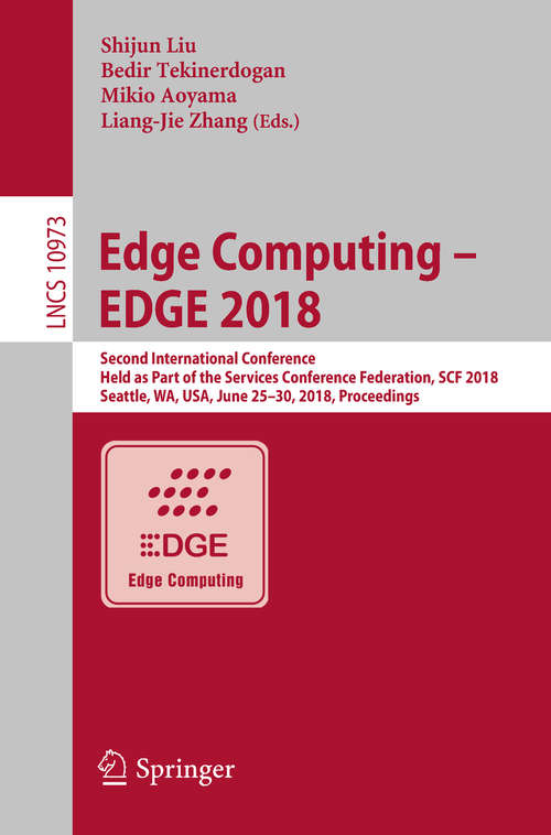 Edge Computing – EDGE 2018: Second International Conference, Held as Part of the Services Conference Federation, SCF 2018, Seattle, WA, USA, June 25-30, 2018, Proceedings (Lecture Notes in Computer Science #10973)