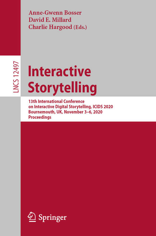 Interactive Storytelling: 13th International Conference on Interactive Digital Storytelling, ICIDS 2020, Bournemouth, UK, November 3–6, 2020, Proceedings (Lecture Notes in Computer Science #12497)