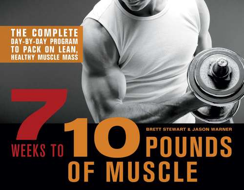 7 Weeks to 10 Pounds of Muscle: The Complete Day-by-Day Program to Pack on Lean, Healthy Muscle Mass