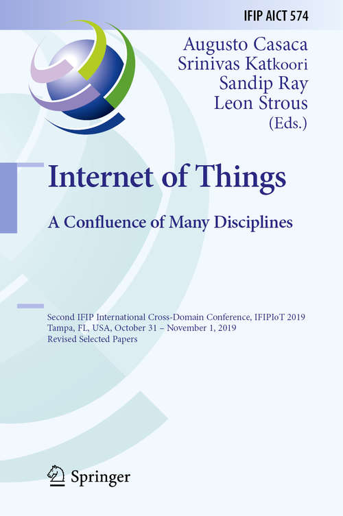 Internet of Things. A Confluence of Many Disciplines: Second IFIP International Cross-Domain Conference, IFIPIoT 2019, Tampa, FL, USA, October 31 – November 1, 2019, Revised Selected Papers (IFIP Advances in Information and Communication Technology #574)