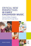 Critical New Perspectives in Early Childhood Music: Young Children Engaging and Learning Through Music