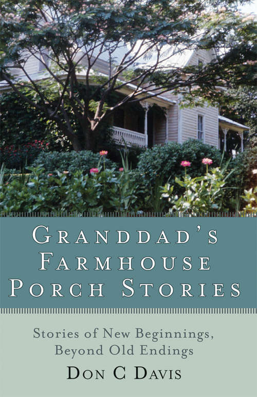 Granddad's Farmhouse Porch Stories: Stories of New Beginnings, Beyond Old Endings