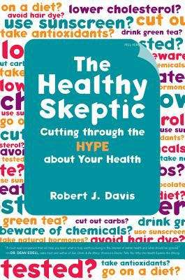 The Healthy Skeptic: Cutting Through the Hype about Your Health