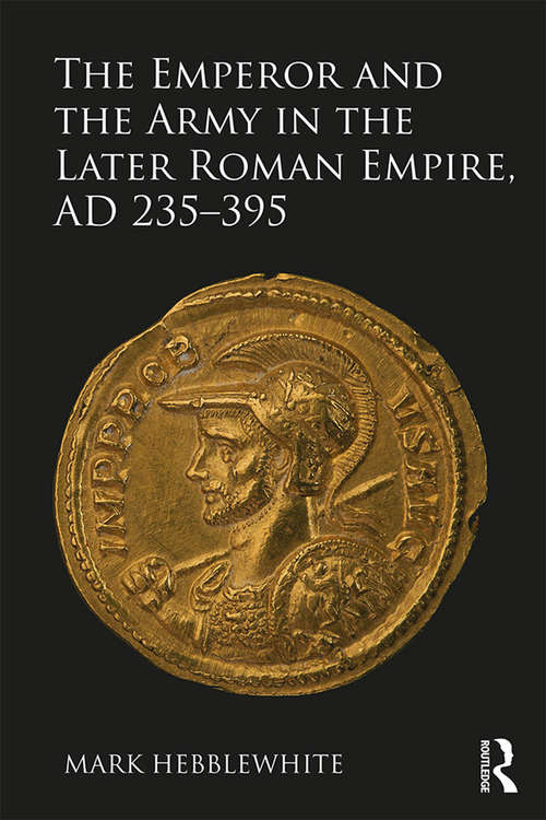 The Emperor and the Army in the Later Roman Empire, AD 235-395