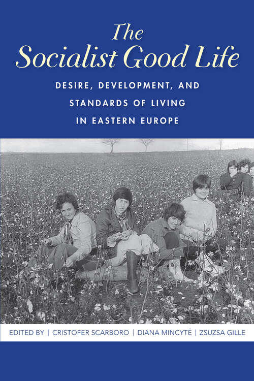 The Socialist Good Life: Desire, Development, and Standards of Living in Eastern Europe
