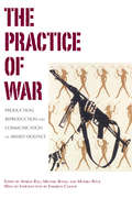 The Practice Of War: Production, Reproduction and Communication of Armed Violence (Berghahn Ser.)