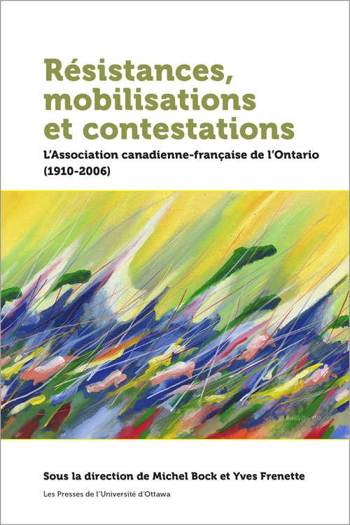 Résistances, mobilisations et contestations: L'Association canadienne-française de l'Ontario (1910-2006) (Collection Amérique française)