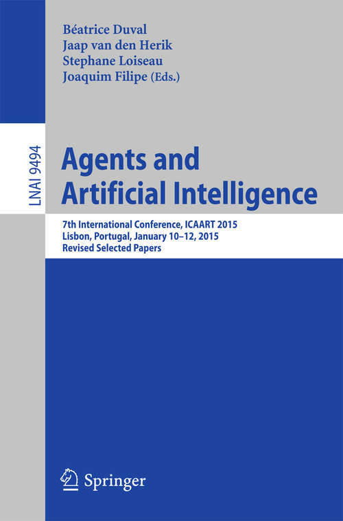 Agents and Artificial Intelligence: 7th International Conference, ICAART 2015, Lisbon, Portugal, January 10-12, 2015, Revised Selected Papers (Lecture Notes in Computer Science #9494)