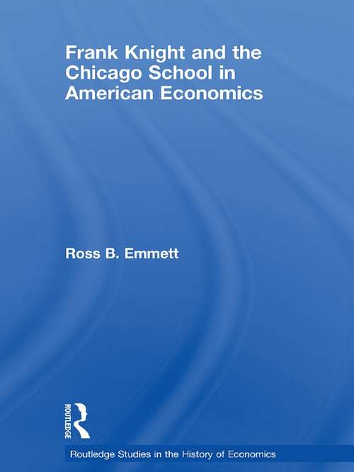 Frank Knight and the Chicago School in American Economics (Routledge Studies in the History of Economics #Vol. 98)