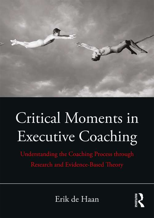 Critical Moments in Executive Coaching: Understanding the Coaching Process through Research and Evidence-Based Theory