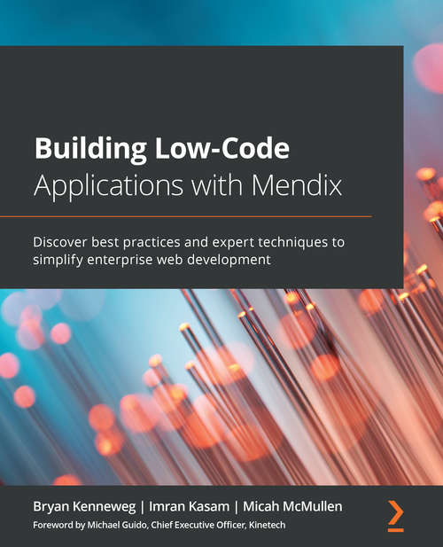 Building Low-Code Applications with Mendix: Discover best practices and expert techniques to simplify enterprise web development