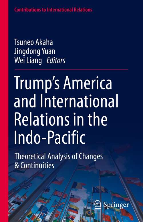 Trump's America and International Relations in the Indo-Pacific: Theoretical Analysis of Changes & Continuities (Contributions to International Relations)