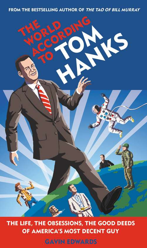 The World According to Tom Hanks: The Life, the Obsessions, the Good Deeds of America's Most Decent Guy