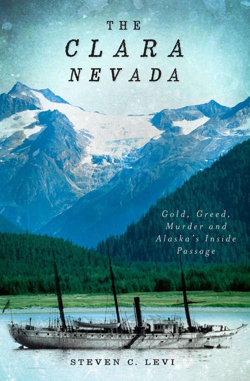 Clara Nevada, The: Gold, Greed, Murder and Alaska's Inside Passage