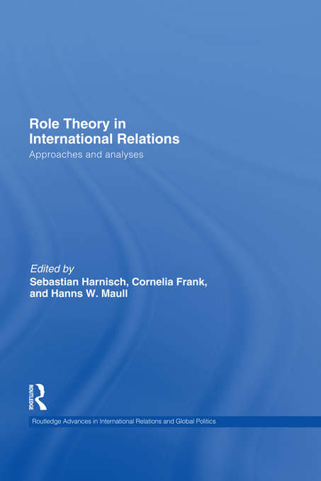 Role Theory in International Relations: Approaches And Analyses (Routledge Advances in International Relations and Global Politics #90)