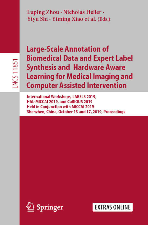 Large-Scale Annotation of Biomedical Data and Expert Label Synthesis and Hardware Aware Learning for Medical Imaging and Computer Assisted Intervention: International Workshops, LABELS 2019, HAL-MICCAI 2019, and CuRIOUS 2019, Held in Conjunction with MICCAI 2019, Shenzhen, China, October 13 and 17, 2019, Proceedings (Lecture Notes in Computer Science #11851)
