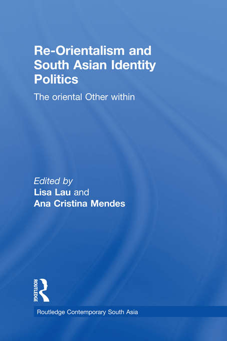 Re-Orientalism and South Asian Identity Politics: The Oriental Other Within (Routledge Contemporary South Asia Series)