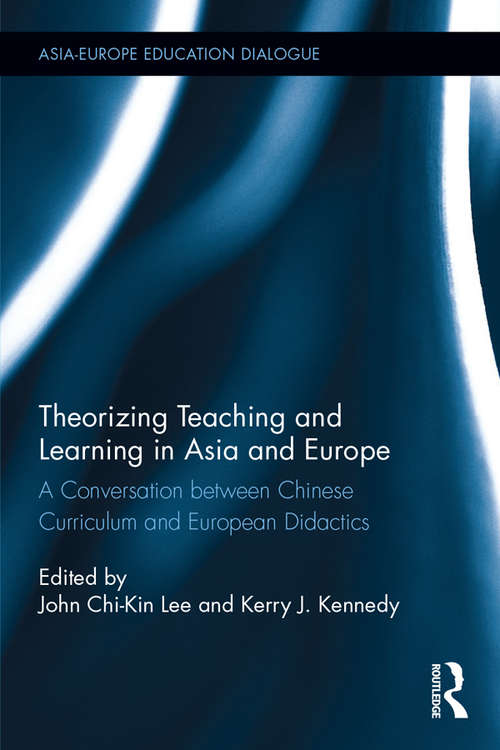 Theorizing Teaching and Learning in Asia and Europe: A Conversation between Chinese Curriculum and European Didactics (Asia-Europe Education Dialogue)