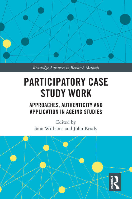 Participatory Case Study Work: Approaches, Authenticity and Application in Ageing Studies (Routledge Advances in Research Methods)