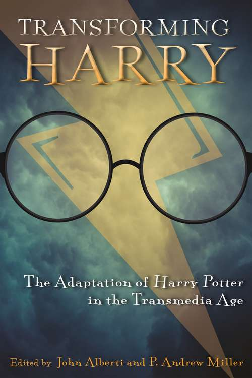 Transforming Harry: The Adaptation of Harry Potter in the Transmedia Age (Contemporary Approaches to Film and Media Series)