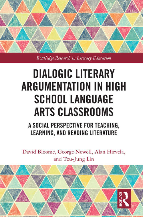 Dialogic Literary Argumentation in High School Language Arts Classrooms: A Social Perspective for Teaching, Learning, and Reading Literature (Routledge Research in Literacy Education)