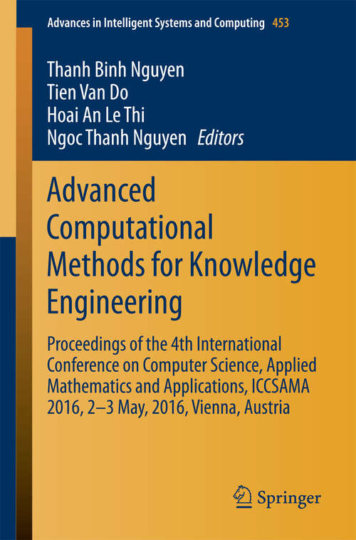Advanced Computational Methods for Knowledge Engineering: Proceedings of the 4th International Conference on Computer Science, Applied Mathematics and Applications, ICCSAMA 2016, 2-3 May, 2016, Vienna, Austria (Advances in Intelligent Systems and Computing #453)