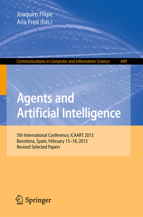 Agents and Artificial Intelligence: 5th International Conference, ICAART 2013, Barcelona, Spain, February 15-18, 2013. Revised Selected Papers (Communications in Computer and Information Science #449)