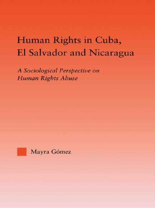 Human Rights in Cuba, El Salvador and Nicaragua: A Sociological Perspective on Human Rights Abuse (Studies in International Relations)